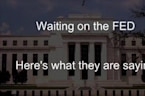 Waiting on the FED - Here's What They Are Saying