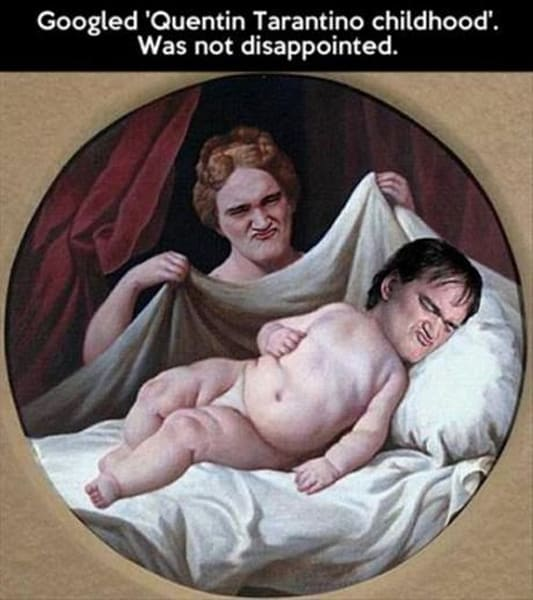 Googled 'Quentin Tarantino childhood'. Was not disappointed.