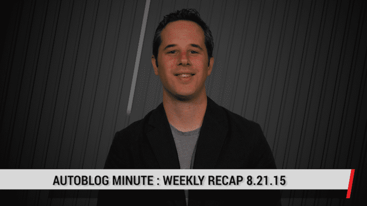 Autoblog Minute: Weekly Recap for 8.21.15