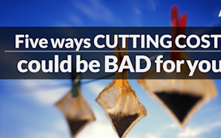 Five ways cutting costs could be bad for you