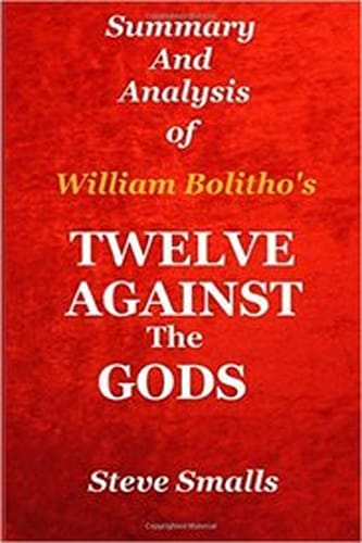 Twelve Against The Gods: Summary And Analysis: Key Lessons From The Classic Book By William Bolitho!