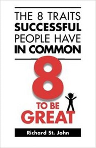The 8 Traits Successful People Have in Common: 8 to Be Great by Richard St. John