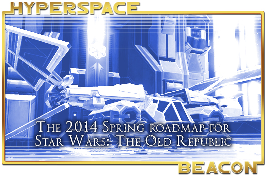 Hyperspace Beacon: The 2014 Spring roadmap for Star Wars: The Old Republic