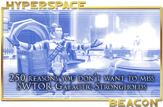 Hyperspace Beacon: 250 reasons you don't want to miss SWTOR Galactic Strongholds