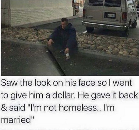 not homeless i'm married, married guy looks homeless, marriage jokes, homeless married man