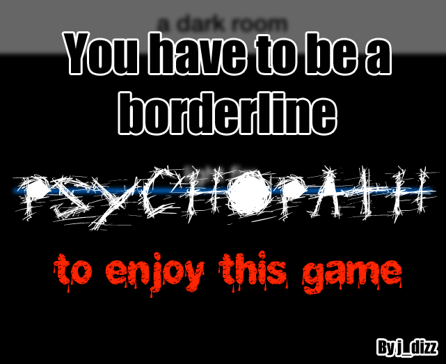 You have to be a borderline psychopath to enjoy this game