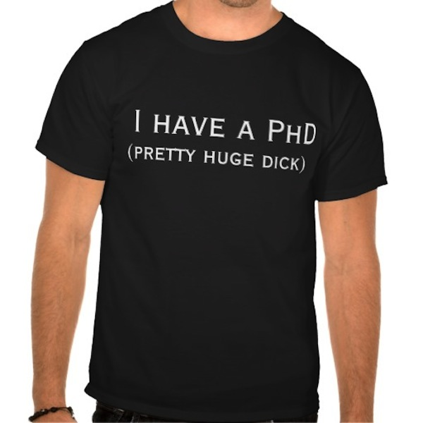 douchiest shirts ever created, douchey shirts, i have a phd pretty huge dick