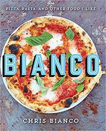 Bianco: Pizza, Pasta, and Other Food I Like by Chris Bianco