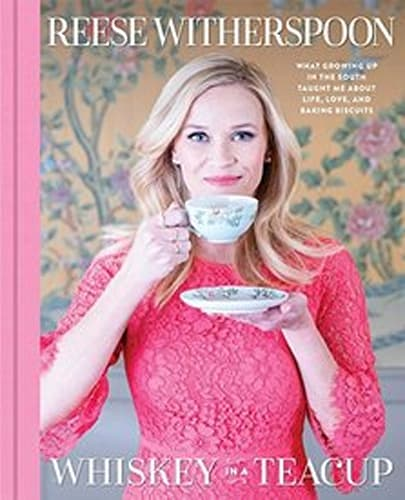 Reese Witherspoon, Whiskey in a Teacup: What Growing Up in the South Taught Me About Life, Love, and Baking Biscuits
