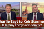 Charlie Sayt to Keir Starmer: Is Jeremy Corbyn anti-semitic?