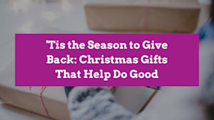 'Tis the Season to Give Back: Christmas Gifts That Help Do Good
